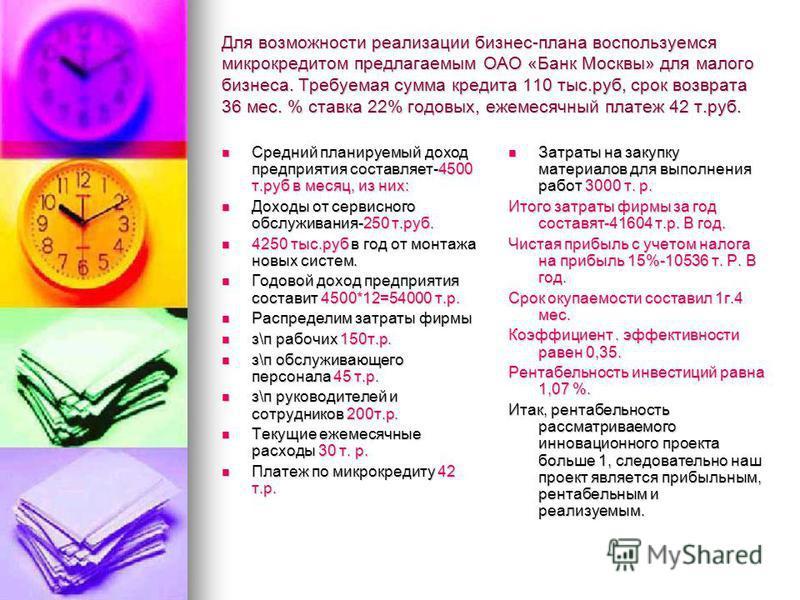 Для возможности реализмации бизнес-плана воспользуемся микрокредитом предлагаемым ОАО «Банк Москвы» для малого бизнеса. Требуемая сумма кредита 110 тыс.руб, срок возврата 36 мес. % ставка 22% годовых, ежемесячный платеж 42 т.руб. Средний планируемый