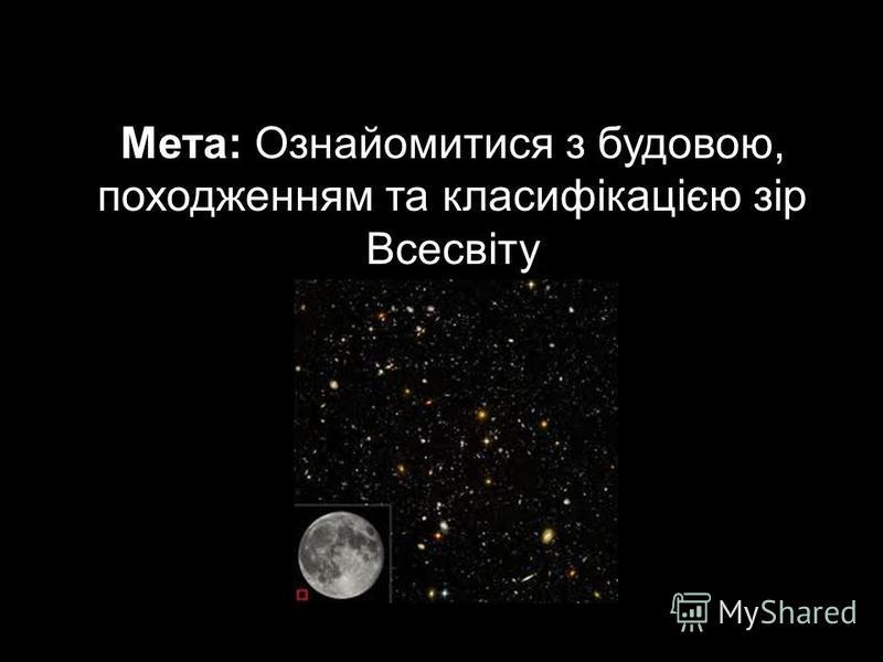 Мета: Ознайомитися з будовою, походженням та класифікацією зір Всесвіту