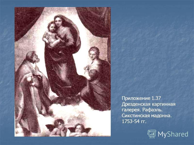 Приложение 1.37 Дрезденская картинная галерея. Рафаэль. Сикстинская мадонна. Приложение 1.37 Дрезденская картинная галерея. Рафаэль. Сикстинская мадонна. 1753-54 гг.