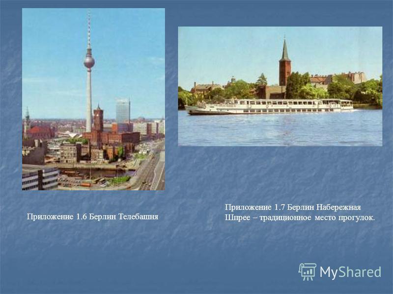 Приложение 1.6 Берлин Телебашня Приложение 1.7 Берлин Набережная Шпрее – традиционное место прогулок.