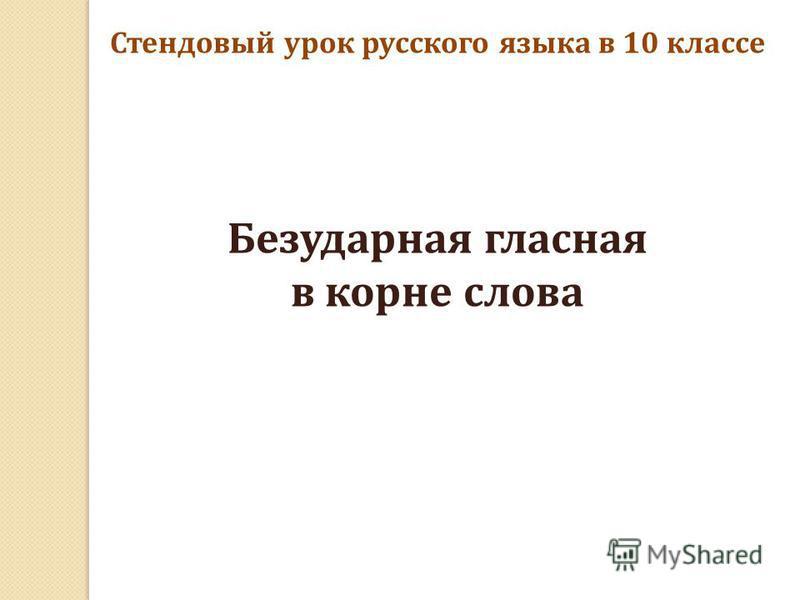 Стендовый урок русского языка в 10 классе Безударная гласная в корне слова