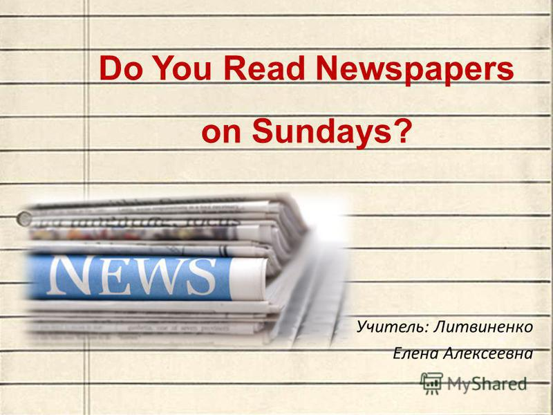 Do You Read Newspapers on Sundays? Учитель: Литвиненко Елена Алексеевна