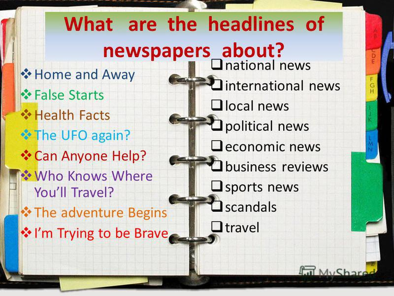 What are the headlines of newspapers about? Home and Away False Starts Health Facts The UFO again? Can Anyone Help? Who Knows Where Youll Travel? The adventure Begins Im Trying to be Brave national news international news local news political news ec