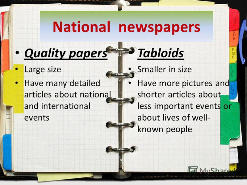 National newspapers Quality papers Large size Have many detailed articles about national and international events Tabloids Smaller in size Have more pictures and shorter articles about less important events or about lives of well- known people