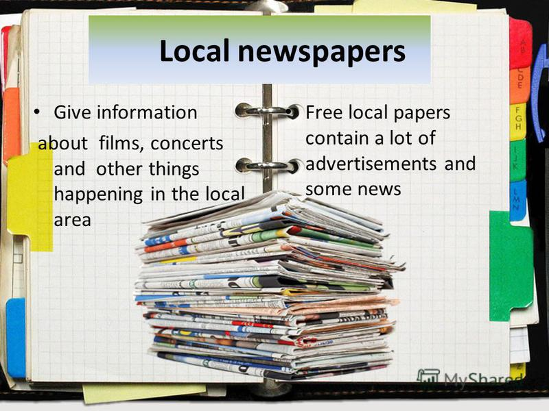 Local newspapers Give information about films, concerts and other things happening in the local area Free local papers contain a lot of advertisements and some news