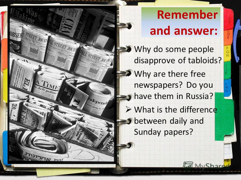Remember and answer: Why do some people disapprove of tabloids? Why are there free newspapers? Do you have them in Russia? What is the difference between daily and Sunday papers?