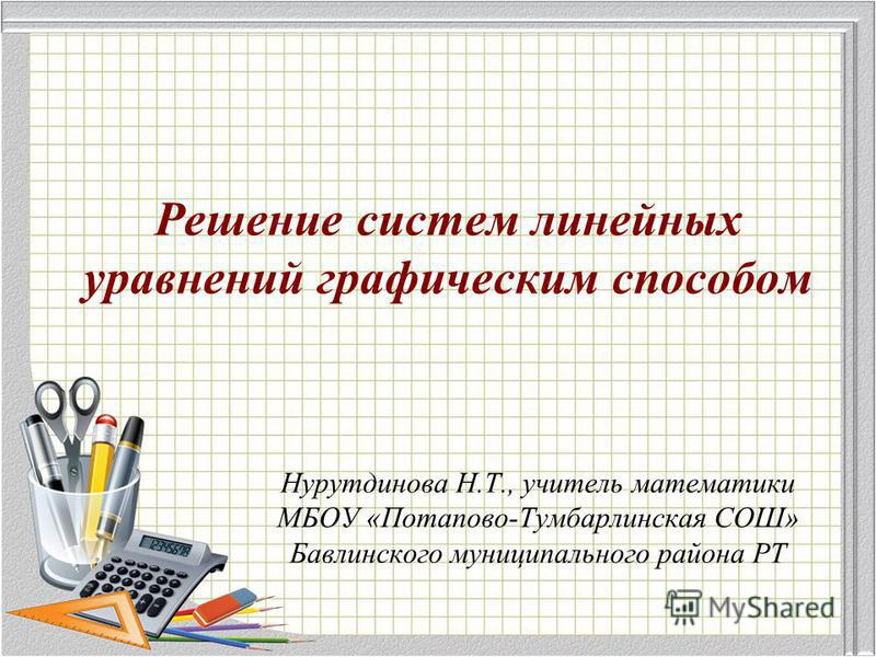 Решение систем линейных уравнений графическим способом Нурутдинова Н.Т., учитель математики МБОУ «Потапово-Тумбарлинская СОШ» Бавлинского муниципального района РТ