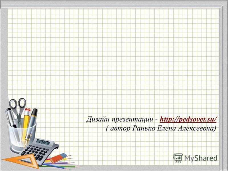 Дизайн презентации - http://pedsovet.su/ ( автор Ранько Елена Алексеевна)http://pedsovet.su/