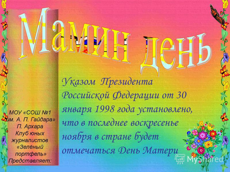 Указом Президента Российской Федерации от 30 января 1998 года установлено, что в последнее воскресенье ноября в стране будет отмечаться День Матери МОУ «СОШ 1 им. А. П. Гайдара» П. Архара Клуб юных журналистов «Зелёный портфель» Представляет:
