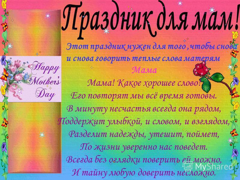 Этот праздник нужен для того,чтобы снова и снова говорить теплые слова матерям Мама Мама! Какое хорошее слово! Его повторят мы всё время готовы. В минуту несчастья всегда она рядом, Поддержит улыбкой, и словом, и взглядом, Разделит надежды, утешит, п
