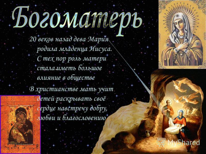 20 веков назад дева Мария родила младенца Иисуса. С тех пор роль матери стала иметь большое влияние в обществе В христианстве мать учит детей раскрывать своё сердце навстречу добру, любви и благословению