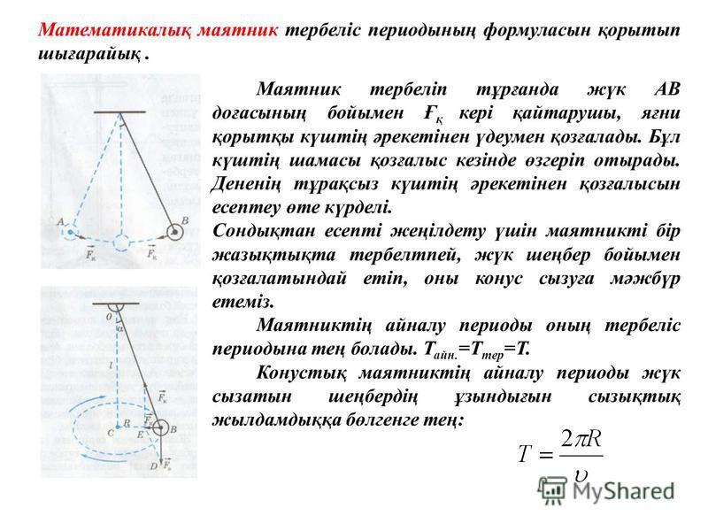 Математикалық маятник тербеліс периодының формуласын қорытып шығарайық. Маятник тербеліп тұрғанда жүк АВ доғасының бойымен Ғ қ кері қайтарушы, яғни қорытқы күштің әрекетінен үдеумен қозғалады. Бұл күштің шамасы қозғалыс кезінде өзгеріп отырады. Денен