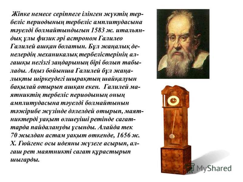 Жіпке немесе серіппеге ілінген жүктің тер- беліс периодының тербеліс амплитудасына тәуелді болмайтындығын 1583 ж. итальян- дық ұлы физик әрі астроном Галилео Галилей ашқан болатын. Бұл жаңалық де- нелердің механикалық тербелістерінің ал- ғашқы негізг