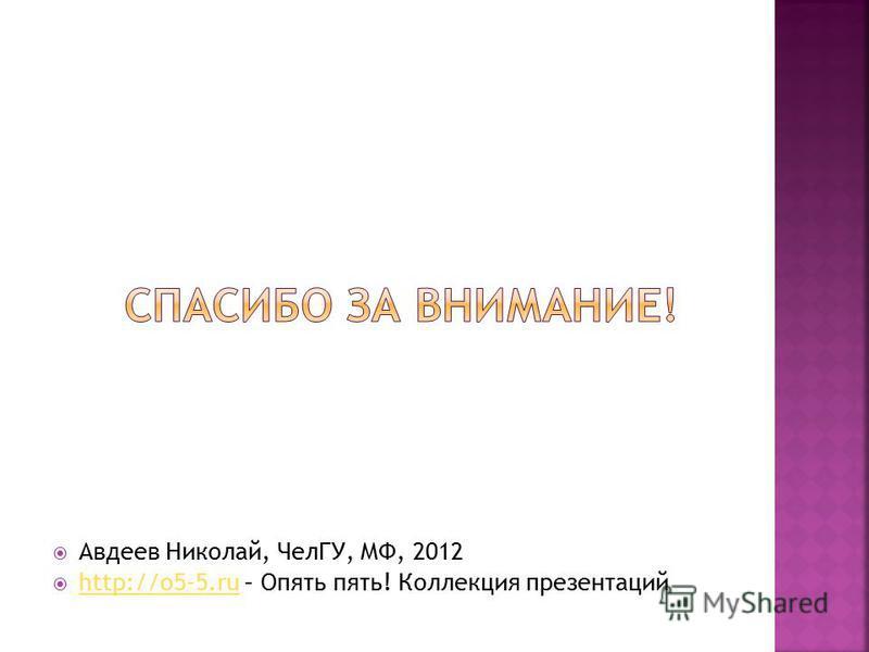 Авдеев Николай, ЧелГУ, МФ, 2012 http://o5-5. ru – Опять пять! Коллекция презентаций http://o5-5.ru