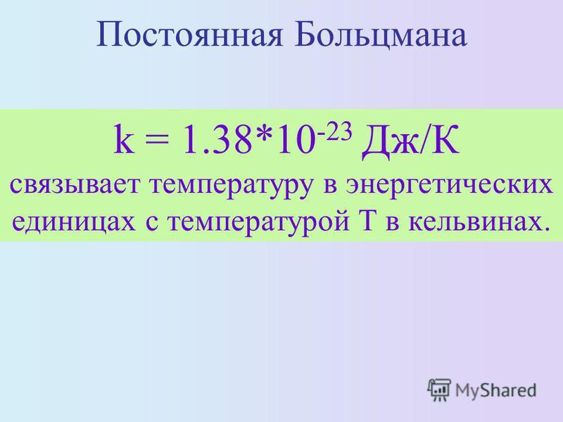 Постоянная Больцмана k = 1.38*10 -23 Дж/К связывает температуру в энергетических единицах с температурой Т в кельвинах.
