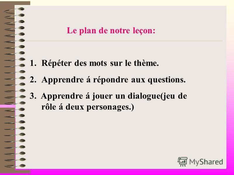 Le plan de notre leçon: 1.Répéter des mots sur le thème. 2.Apprendre á répondre aux questions. 3. Apprendre á jouer un dialogue(jeu de rôle á deux personages.)