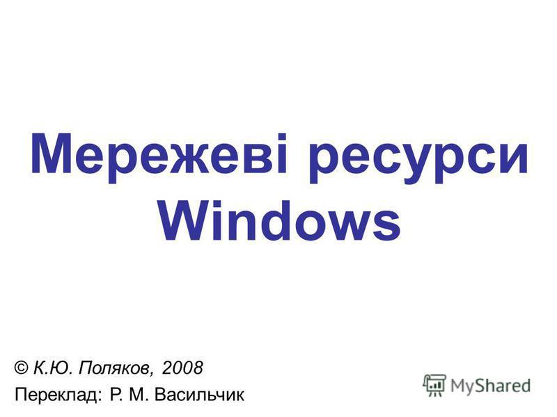 Мережеві ресурси Windows © К.Ю. Поляков, 2008 Переклад: Р. М. Васильчик