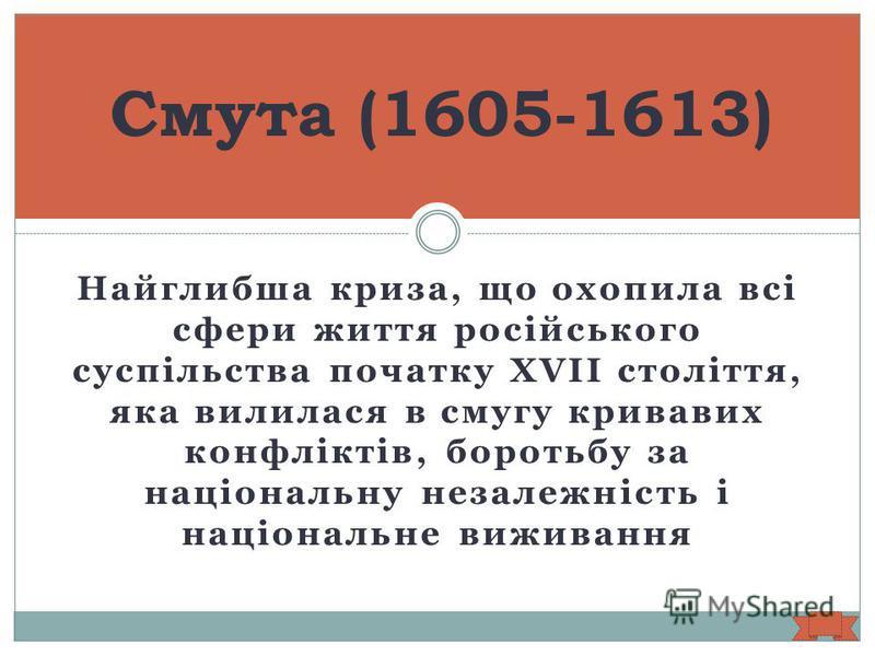 Найглибша криза, що охопила всі сфери життя російського суспільства початку XVII століття, яка вилилася в смугу кривавих конфліктів, боротьбу за національну незалежність і національне виживання Смута (1605-1613)