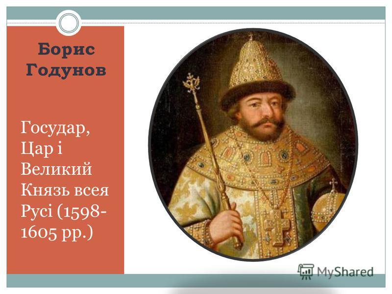 Борис Годунов Государ, Цар і Великий Князь всея Русі (1598- 1605 рр.)