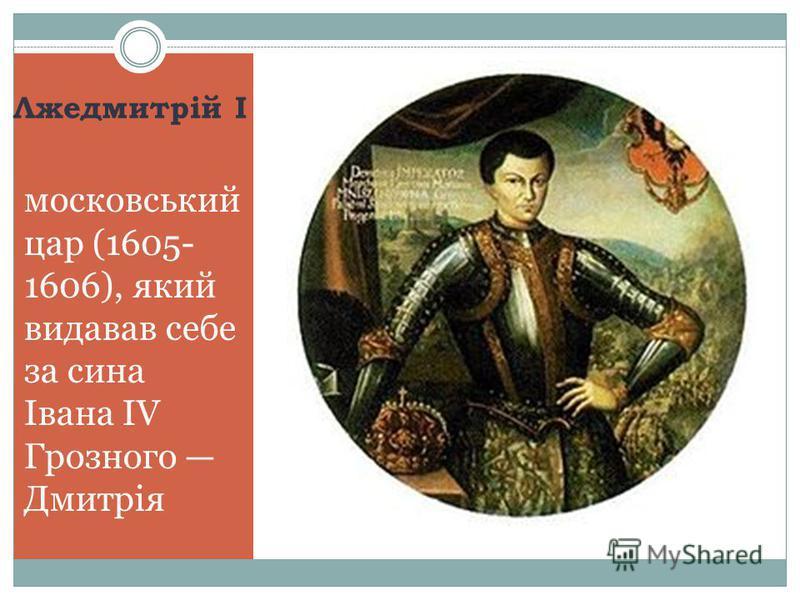 Лжедмитрій І московський цар (1605- 1606), який видавав себе за сина Івана IV Грозного Дмитрія