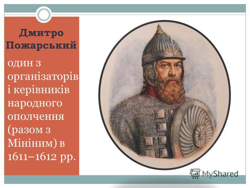 Дмитро Пожарський один з організаторів і керівників народного ополчення (разом з Мініним) в 1611–1612 рр.