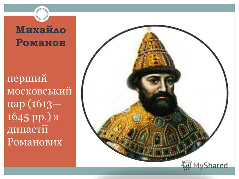 Михайло Романов перший московський цар (1613 1645 рр.) з династії Романових