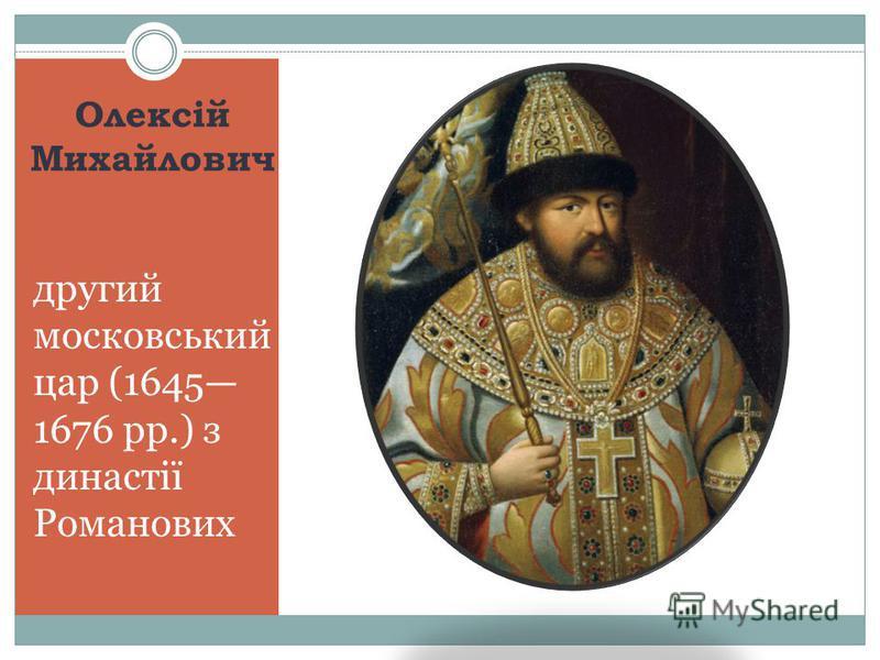 Олексій Михайлович другий московський цар (1645 1676 рр.) з династії Романових