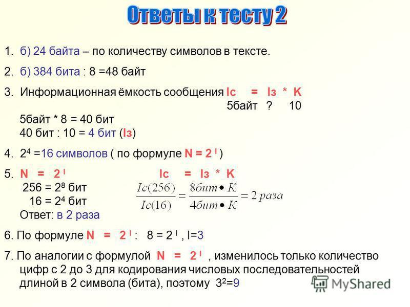 1. б) 24 байта – по количеству символов в тексте. 2. б) 384 бита : 8 =48 байт 3. Информационная ёмкость сообщения Ic = Iз * K 5 байт ? 10 5 байт * 8 = 40 бит 40 бит : 10 = 4 бит (Iз) 4. 2 4 =16 символов ( по формуле N = 2 I ) 5. N = 2 I Ic = Iз * K 2