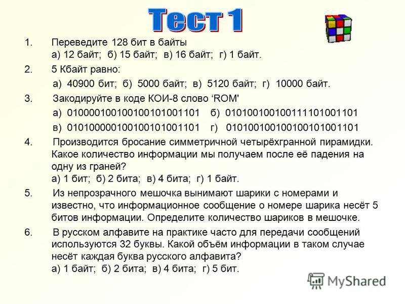1. Переведите 128 бит в байты а) 12 байт; б) 15 байт; в) 16 байт; г) 1 байт. 2.5 Кбайт равно: а) 40900 бит; б) 5000 байт; в) 5120 байт; г) 10000 байт. 3. Закодируйте в коде КОИ-8 слово ROM' а) 010000100100100101001101 б) 010100100100111101001101 в) 0