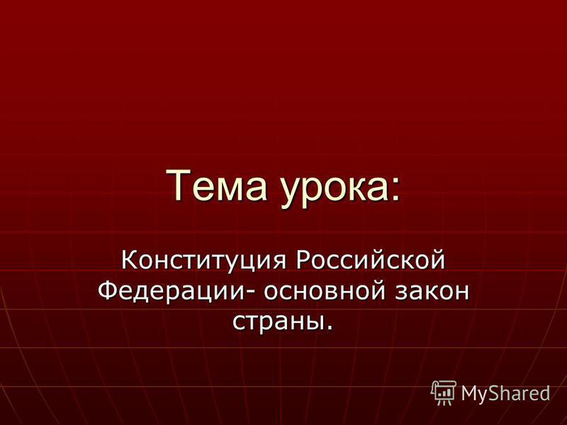 Тема урока: Конституция Российской Федерации- основной закон страны.