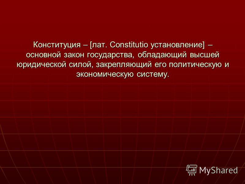 Конституция – [лат. Constitutio установление] – основной закон государства, обладающий высшей юридической силой, закрепляющий его политическую и экономическую систему.