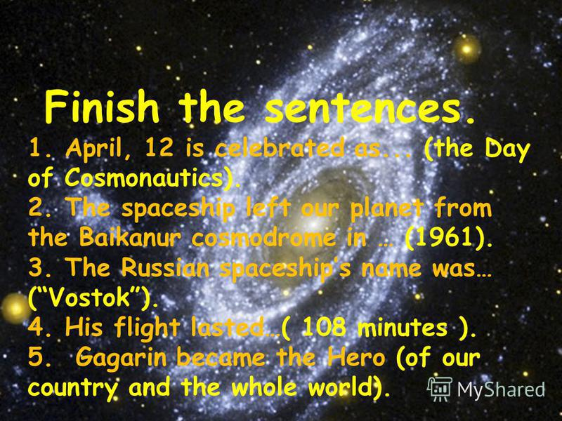 Finish the sentences. 1. April, 12 is celebrated as... (the Day of Cosmonautics). 2. The spaceship left our planet from the Baikanur cosmodrome in … (1961). 3. The Russian spaceships name was… (Vostok). 4. His flight lasted…( 108 minutes ). 5. Gagari