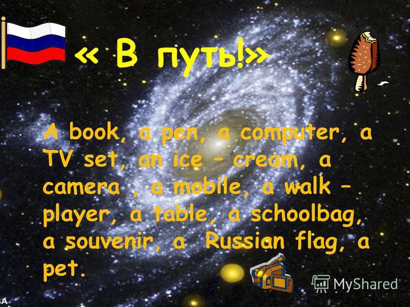 A book, a pen, a computer, a TV set, an ice – cream, a camera, a mobile, a walk – player, a table, a schoolbag, a souvenir, a Russian flag, a pet. « В путь!»