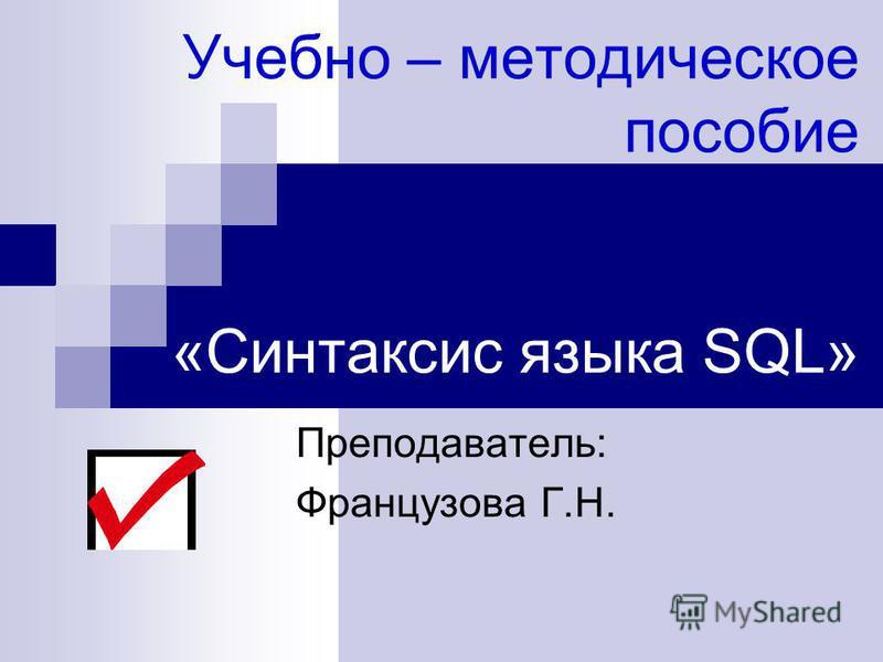 Учебно – методическое пособие «Синтаксис языка SQL» Преподаватель: Французова Г.Н.