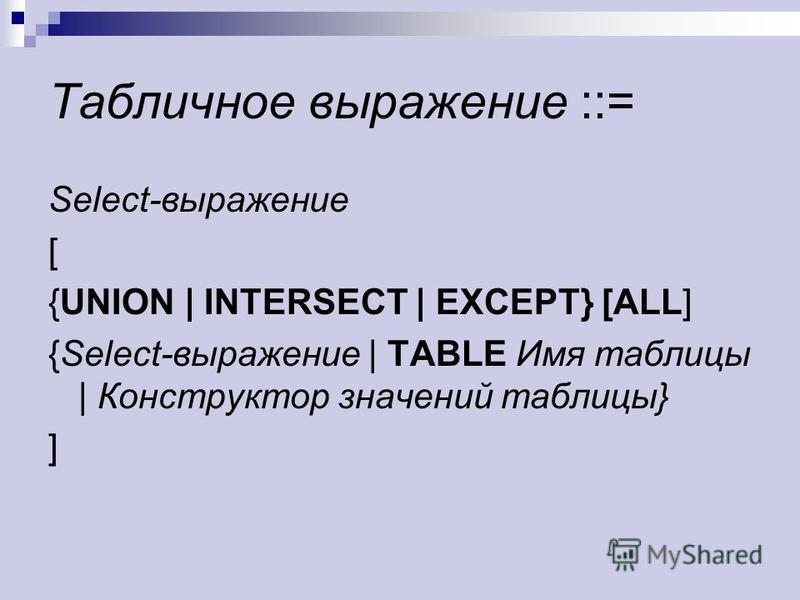 Табличное выражение ::= Select-выражение [ {UNION | INTERSECT | EXCEPT} [ALL] {Select-выражение | TABLE Имя таблицы | Конструктор значений таблицы} ]