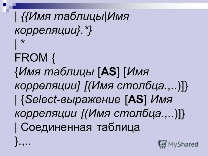 | {{Имя таблицы|Имя корреляции}.*} | * FROM { {Имя таблицы [AS] [Имя корреляции] [(Имя столбца.,..)]} | {Select-выражение [AS] Имя корреляции [(Имя столбца.,..)]} | Соединенная таблица }.,..