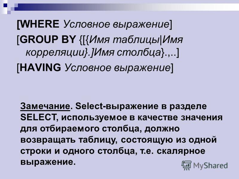 [WHERE Условное выражение] [GROUP BY {[{Имя таблицы|Имя корреляции}.]Имя столбца}.,..] [HAVING Условное выражение] Замечание. Select-выражение в разделе SELECT, используемое в качестве значения для отбираемого столбца, должно возвращать таблицу, сост