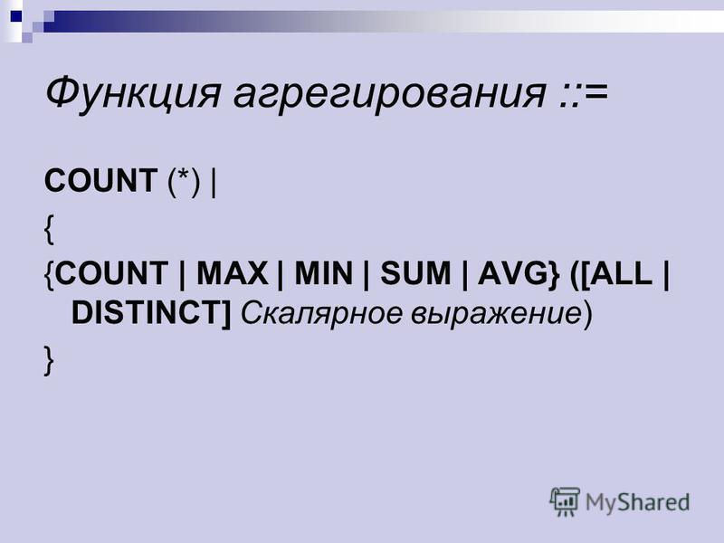 Функция агрегирования ::= COUNT (*) | { {COUNT | MAX | MIN | SUM | AVG} ([ALL | DISTINCT] Скалярное выражение) }