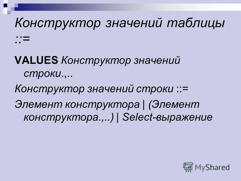 Конструктор значений таблицы ::= VALUES Конструктор значений строки.,.. Конструктор значений строки ::= Элемент конструктора | (Элемент конструктора.,..) | Select-выражение