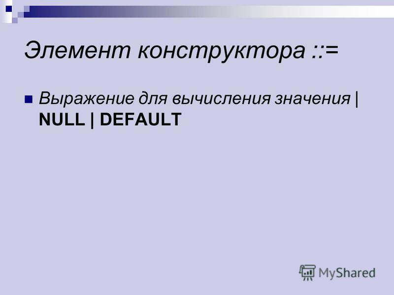 Элемент конструктора ::= Выражение для вычисления значения | NULL | DEFAULT