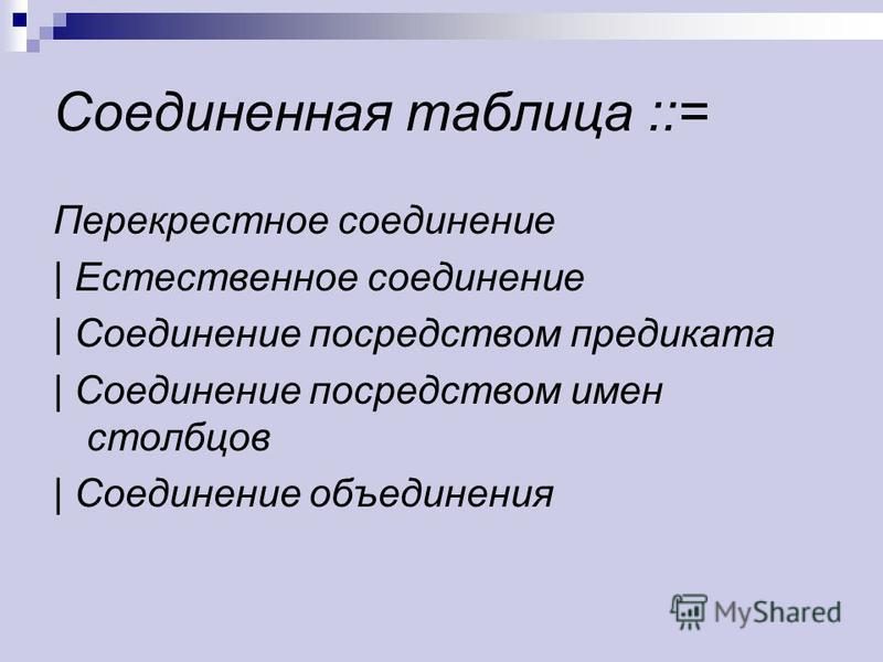 Соединенная таблица ::= Перекрестное соединение | Естественное соединение | Соединение посредством предиката | Соединение посредством имен столбцов | Соединение объединения