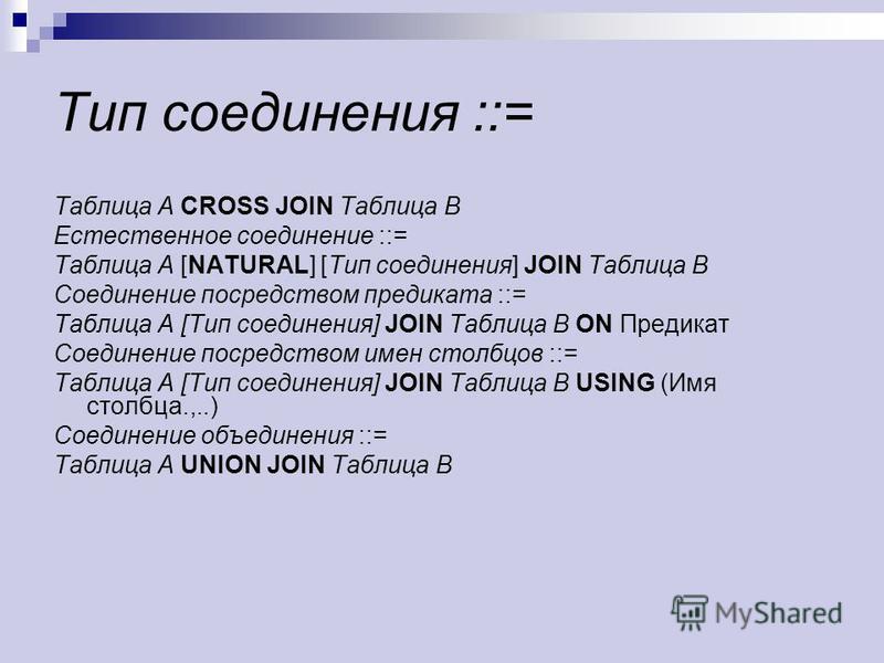 Тип соединения ::= Таблица А CROSS JOIN Таблица В Естественное соединение ::= Таблица А [NATURAL] [Тип соединения] JOIN Таблица В Соединение посредством предиката ::= Таблица А [Тип соединения] JOIN Таблица В ON Предикат Соединение посредством имен с