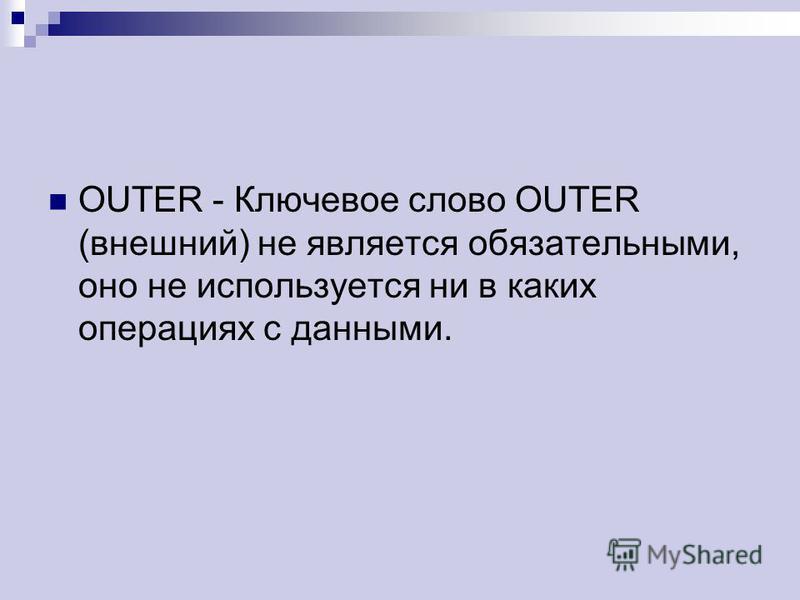 OUTER - Ключевое слово OUTER (внешний) не является обязательными, оно не используется ни в каких операциях с данными.