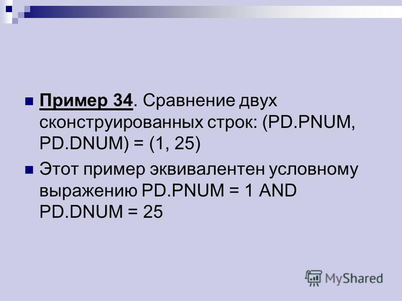 Пример 34. Сравнение двух сконструированных строк: (PD.PNUM, PD.DNUM) = (1, 25) Этот пример эквивалентен условному выражению PD.PNUM = 1 AND PD.DNUM = 25
