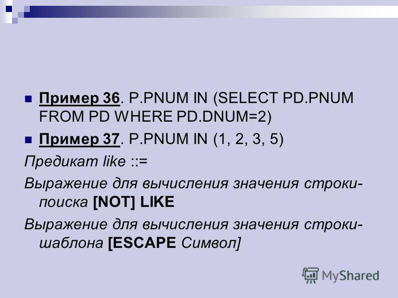 Пример 36. P.PNUM IN (SELECT PD.PNUM FROM PD WHERE PD.DNUM=2) Пример 37. P.PNUM IN (1, 2, 3, 5) Предикат like ::= Выражение для вычисления значения строки- поиска [NOT] LIKE Выражение для вычисления значения строки- шаблона [ESCAPE Символ]