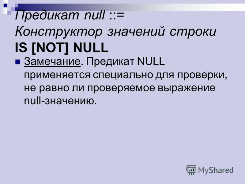 Предикат null ::= Конструктор значений строки IS [NOT] NULL Замечание. Предикат NULL применяется специально для проверки, не равно ли проверяемое выражение null-значению.