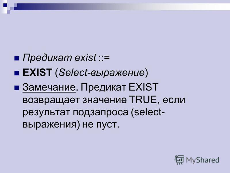 Предикат exist ::= EXIST (Select-выражение) Замечание. Предикат EXIST возвращает значение TRUE, если результат подзапроса (select- выражения) не пуст.