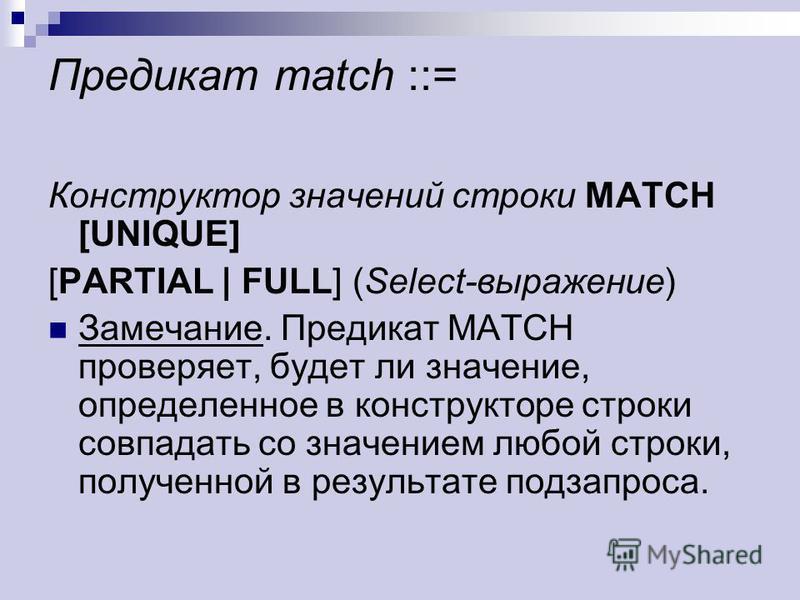Предикат match ::= Конструктор значений строки MATCH [UNIQUE] [PARTIAL | FULL] (Select-выражение) Замечание. Предикат MATCH проверяет, будет ли значение, определенное в конструкторе строки совпадать со значением любой строки, полученной в результате