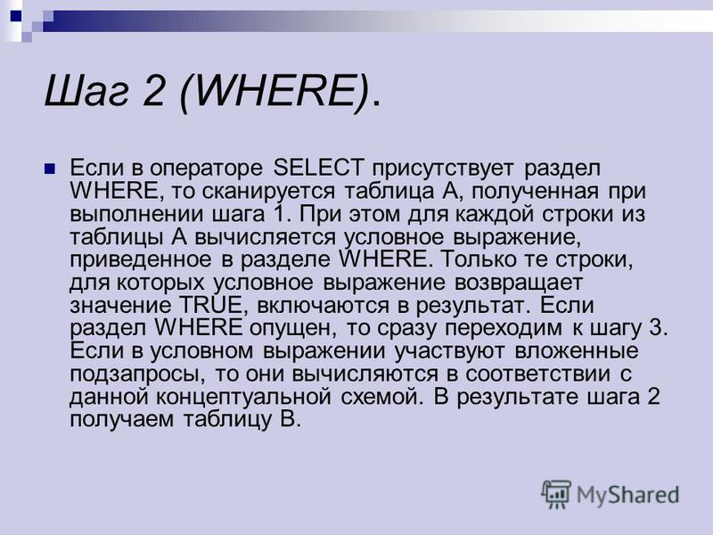 Шаг 2 (WHERE). Если в операторе SELECT присутствует раздел WHERE, то сканируется таблица A, полученная при выполнении шага 1. При этом для каждой строки из таблицы A вычисляется условное выражение, приведенное в разделе WHERE. Только те строки, для к