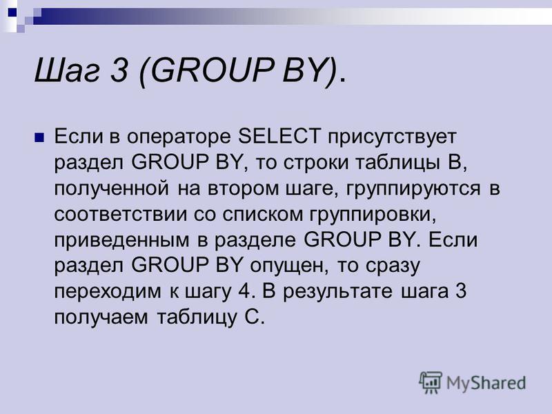 Шаг 3 (GROUP BY). Если в операторе SELECT присутствует раздел GROUP BY, то строки таблицы B, полученной на втором шаге, группируются в соответствии со списком группировки, приведенным в разделе GROUP BY. Если раздел GROUP BY опущен, то сразу переходи